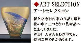 アートセレクション 新たな造形作家の作品も増え世の中に二つとない芸術品へと進化しました。WINAWARDの中でも、特別な煌めきがあります。